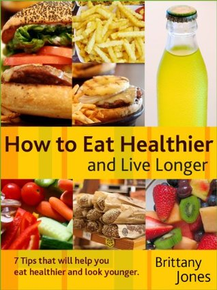 How to Eat Healthier and Live Longer - Limited Edition (7 Tips that will help you eat healthier and look younger)
