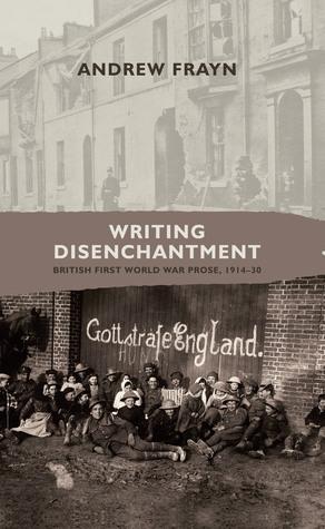 Writing Disenchantment: British First World War Prose, 1914–30