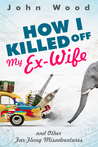 How I Killed Off My Ex-Wife and Other Far-Flung Misadventures
