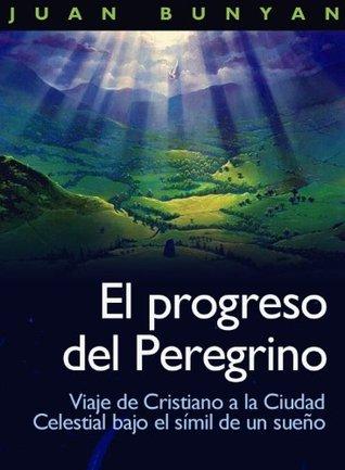 El progreso del peregrino - Viaje de Cristiano a la Ciudad Celestial bajo el símil de un sueño