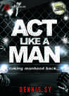 Act like a Man: Taking Manhood Back