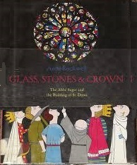 Glass, Stones & Crown: The Abbe Suger and the Building of St. Denis