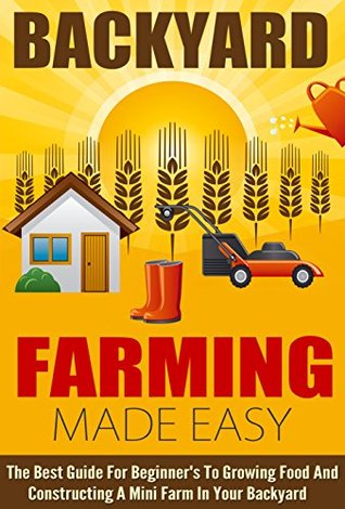 Backyard Farming Made Easy - The Best Guide For Beginner's To Growing Food And Constructing A Mini Farm In Your Backyard