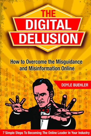 The Digital Delusion: How To Overcome the Misguidance and Misinformation Online - 7 Simple Steps to Becoming The Online Leader In Your Industry