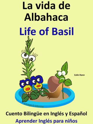 La Vida de Albahaca: Life of Basil. Cuento Bilingue en Ingles y Espanol. Coleccion Aprender Ingles.