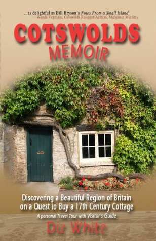 Ebook Cotswolds Memoir: Discovering a Beautiful Region of Britain on a Quest to Buy a 17th Century Cottage (Cotswolds Memoirs Series) by Diz White TXT!