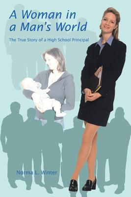 A woman in a man's world: the true story of a high school principal by Norma L. Winter