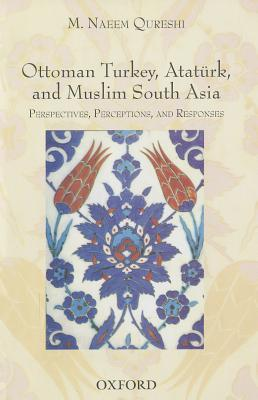 Ottoman Turkey, Ataturk and South Asia: Studies in Perceptions and Responses