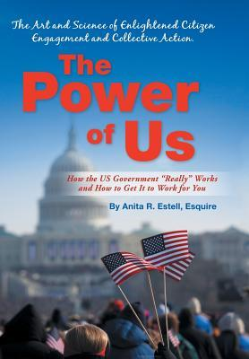The Power of Us: The Art and Science of Enlightened Citizen Engagement and Collective Action: How the Us Government Works and How to GE