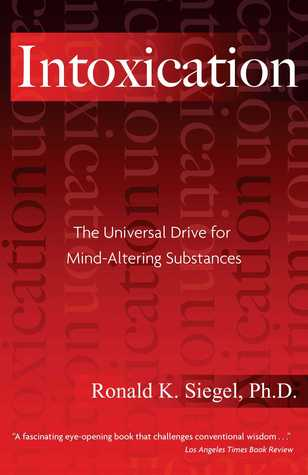 Intoxication: The Universal Drive for Mind-Altering Substances by ...