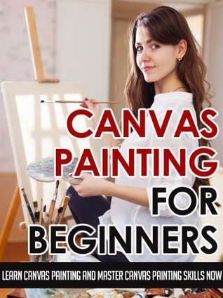 Canvas Painting For Beginners - Learn Canvas Painting And Master Canvas Painting Skills Now