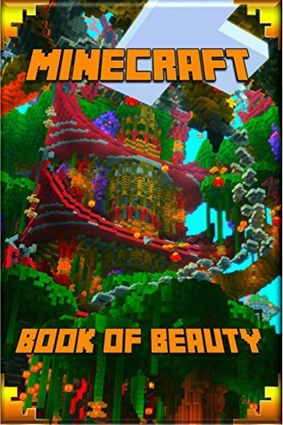 Minecraft: The Book of Beauty: The Most Wonderful Book of Minecraft. The Masterpiece that shows the Beauty of the Game from most Fascinating Perspectives. For Our Beautiful Minecraft Fans!
