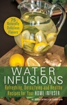 Water Infusions: Refreshing, Detoxifying and Healthy Recipes for Your Home Infuser