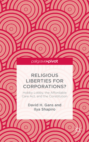 Religious Liberties for Corporations?: Hobby Lobby, the Affordable Care Act, and the Constitution