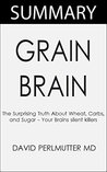 Grain Brain: The Surprising Truth about Wheat, Carbs, and Sugar -- Your Brain's Silent Killers: By David Perlmutter MD -- Summary