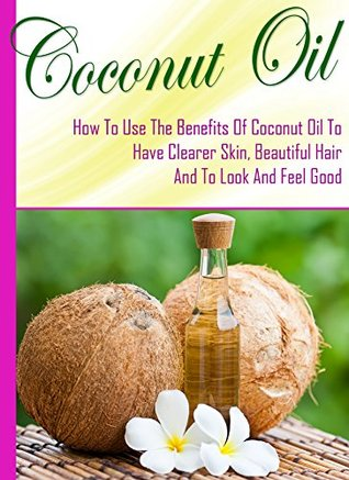 Coconut Oil For Health And Beauty: How To Use The Benefits Of Coconut Oil To Have Clearer Skin, Beautiful Hair, And To Look And Feel Great