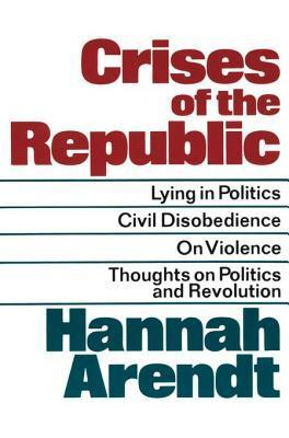 Crises of the Republic: Lying in Politics, Civil Disobedience, On Violence, and Thoughts on Politics and Revolution