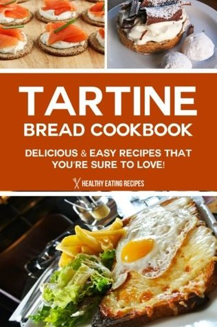 Tartine Bread Cookbook: Delicious & Easy Recipes That You're Sure to Love!