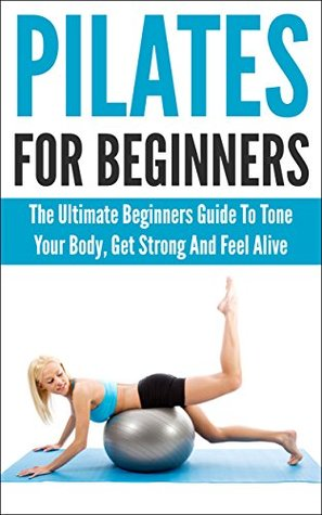 Pilates For Beginners: The Ultimate Beginners Guide To Tone Your Body, Get Strong And Feel Alive