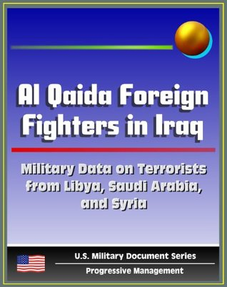 Al Qaida Foreign Fighters in Iraq: Military Data on al-Qaeda Terrorists from Libya, Saudi Arabia, Syria (Libya Contributing More Fighters Per Capita than any Other Nationality) - West Point Report