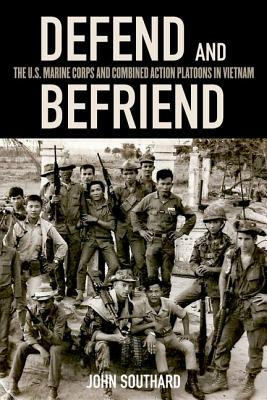 Defend and Befriend: The U.S. Marine Corps and Combined Action Platoons in Vietnam