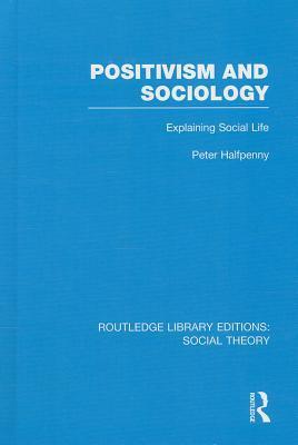 Positivism and Sociology (Rle Social Theory): Explaining Social Life