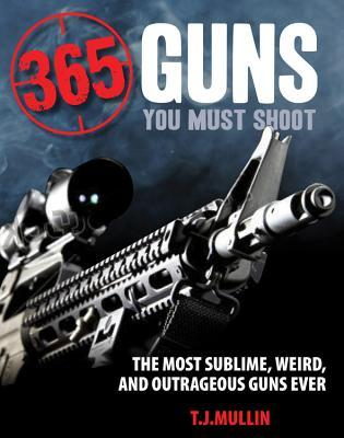 365 Guns You Must Shoot: The Most Sublime, Weird, and Outrageous Guns Ever
