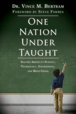One Nation Under Taught: Solving Americas Science, Technology, Engineering & Math Crisis