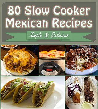 Slow Cooker: 80 Mexican Slow Cooker Recipes – Slow Cooker Recipes for Easy Meals – Super Easy Slow Cooker Recipes for Busy People (slow cooker, slow cooker recipes, slow cooker cookbook, mexican)