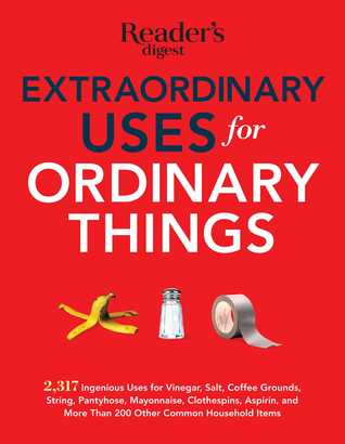 Extraordinary Uses for Ordinary Things: 2,317 Ingenious Uses for Vinegar, Salt, Coffee Grounds, String, Panty Hose, Mayonnaise, Clothes Pins, Aspirin, and More than 200 Other Houlsehold Items