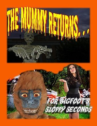 The Mummy Returns...for Bigfoot's Sloppy Seconds (The Bigfoot and Jill Chronicles Book 1)