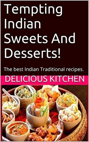 Tempting Indian Sweets And Desserts!: The best Indian Traditional dessert recipes.