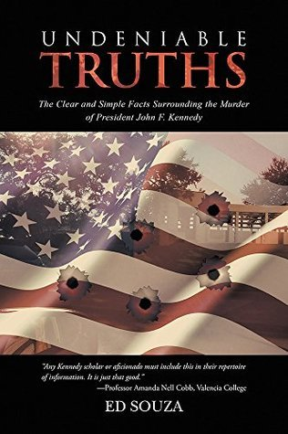 Undeniable Truths: The Clear and Simple Facts Surrounding the Murder of President John F. Kennedy