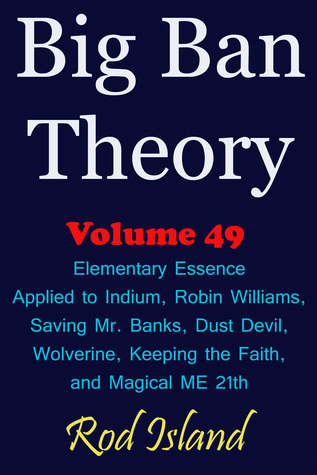 Big Ban Theory: Elementary Essence Applied to Indium, Robin Williams, Saving Mr. Banks, Dust Devil, Wolverine, Keeping the Faith, and Magical ME 21th, Volume 49