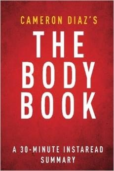 The Body Book by Cameron Díaz - A 30-Minute Summary: The Law of Hunger, the Science of Strength, and Other Ways to Love Your Amazing Body