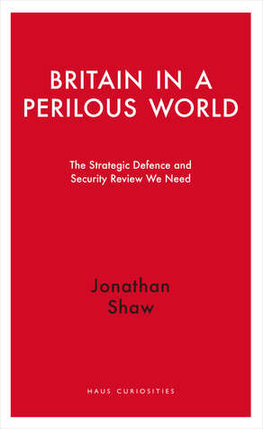 Britain in a Perilous World: The Strategic Defence and Security Review We Need