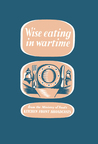 Wise Eating In Wartime: from the Ministry of Food's kitchen front broadcasts