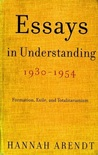 Essays in Understanding, 1930-1954: Formation, Exile, and Totalitarianism