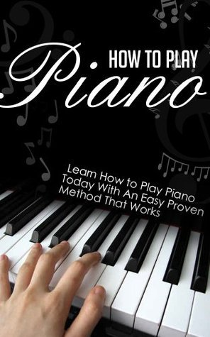 How to Play Piano: Learn How to Play Piano Today with an Easy, Proven Method that Works