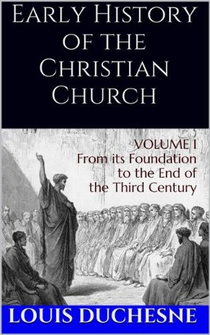 Early History of the Christian Church: From its Foundation to the End of the Fifth Century (Volume I)