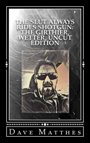The Slut Always Rides Shotgun: The Girthier, Wetter, Uncut Edition