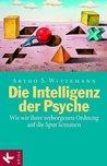 Die Intelligenz der Psyche: Wie wir ihrer verborgenen Ordnung auf die Spur kommen