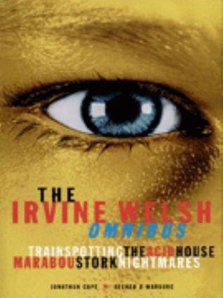 The Irvine Welsh Omnibus: Trainspotting / The Acid House / Marabou Stork Nightmares