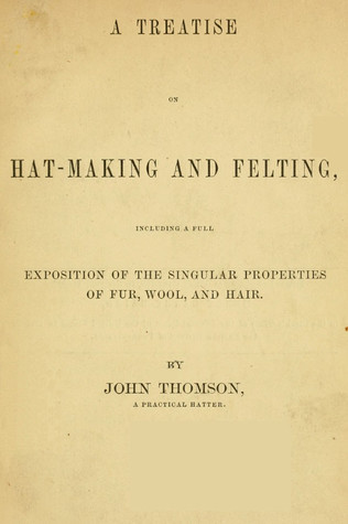 A Treatise On Hat-Making And Felting: Including A Full Exposition Of The Singular Properties Of Fur, Wool, And Hair (1868)