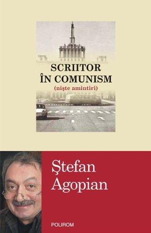 Scriitor în comunism (nişte amintiri) by şTefan Agopian