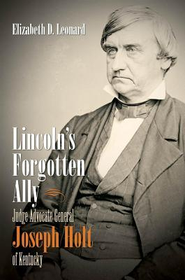 Lincoln's Forgotten Ally: Judge Advocate General Joseph Holt of Kentucky