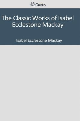 The Classic Works of Isabel Ecclestone MacKay