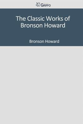 The Classic Works of Bronson Howard