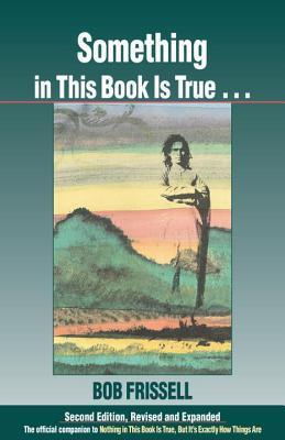 Something in This Book is True...: The Official Companion to Nothing in This Book is True, But It's Exactly How Things Are