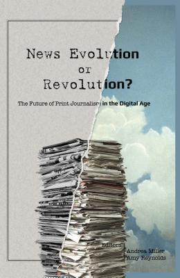 News Evolution or Revolution?: The Future of Print Journalism in the Digital Age